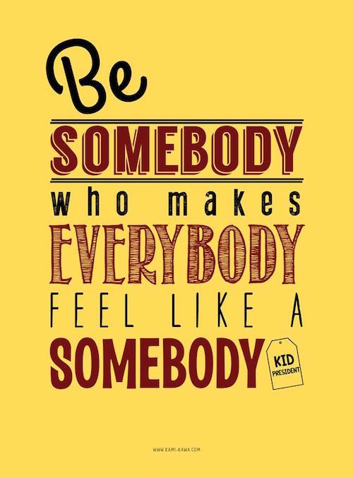 Make everybody feel like a somebody