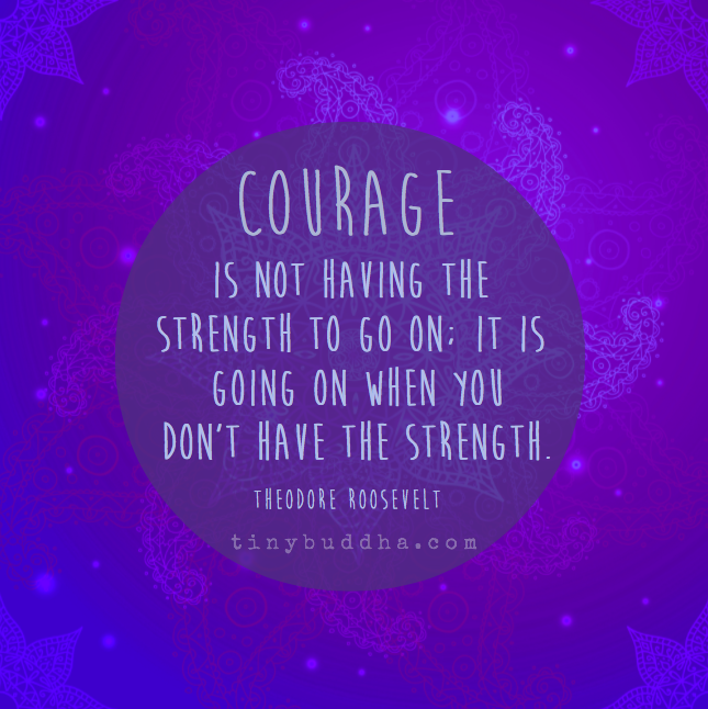 Courage Is Not Having The Strength To Go On Tiny Buddha