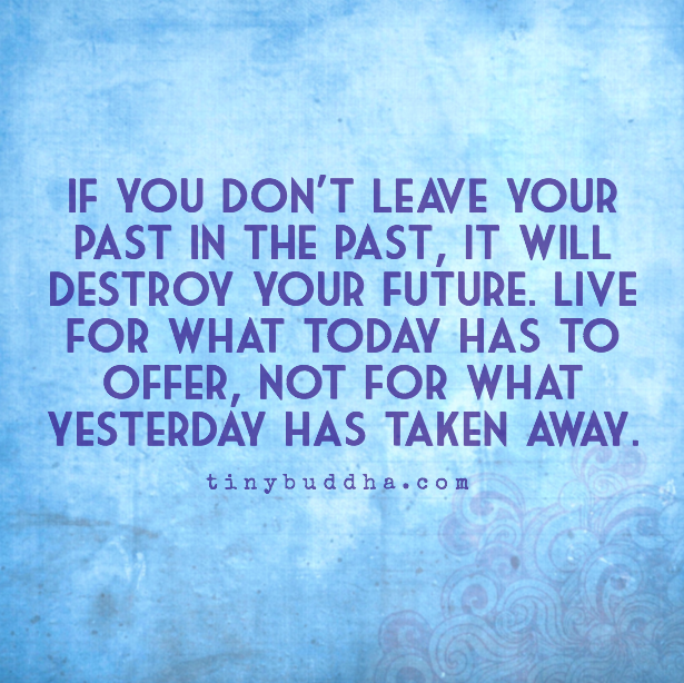 "leaving the past ""do not dwell in the past, do not dream of the future, concentrate the mind on the present moment"" – buddha what happened in the past should stay in the past it doesn't define your."