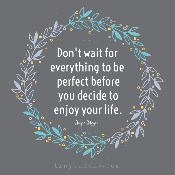 Don T Wait Everything To Be Perfect To Enjoy Your Life