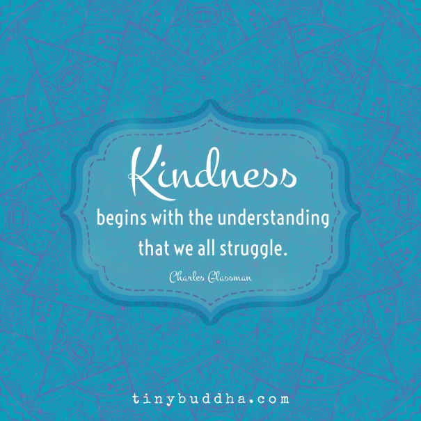 Kindness Begins with the Understanding That We All Struggle - Tiny Buddha