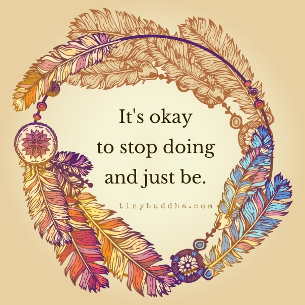 It S Okay To Stop Doing And Just Be Tiny Buddha