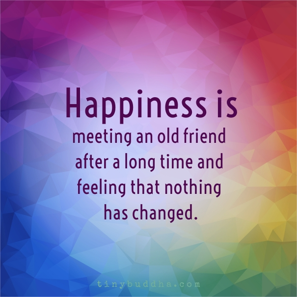 Quotes On Meeting Someone Special After A Long Time: Happiness Is Meeting An Old Friend & Feeling Nothing Has