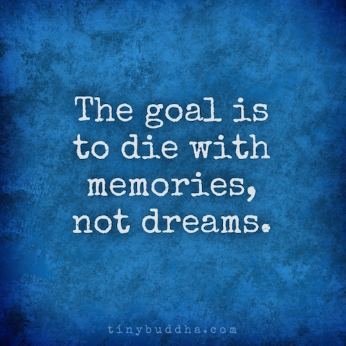 Quotes About Life And Dreams: The Goal Is To Die With Memories, Not Dreams