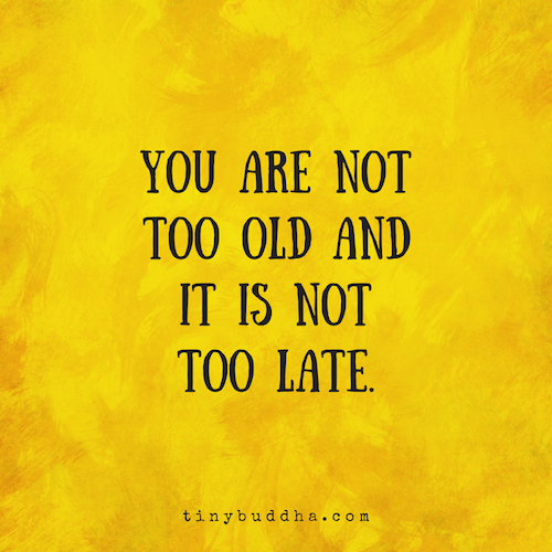 Too Kind Quotes: You Are Not Too Old And It's Not Too Late