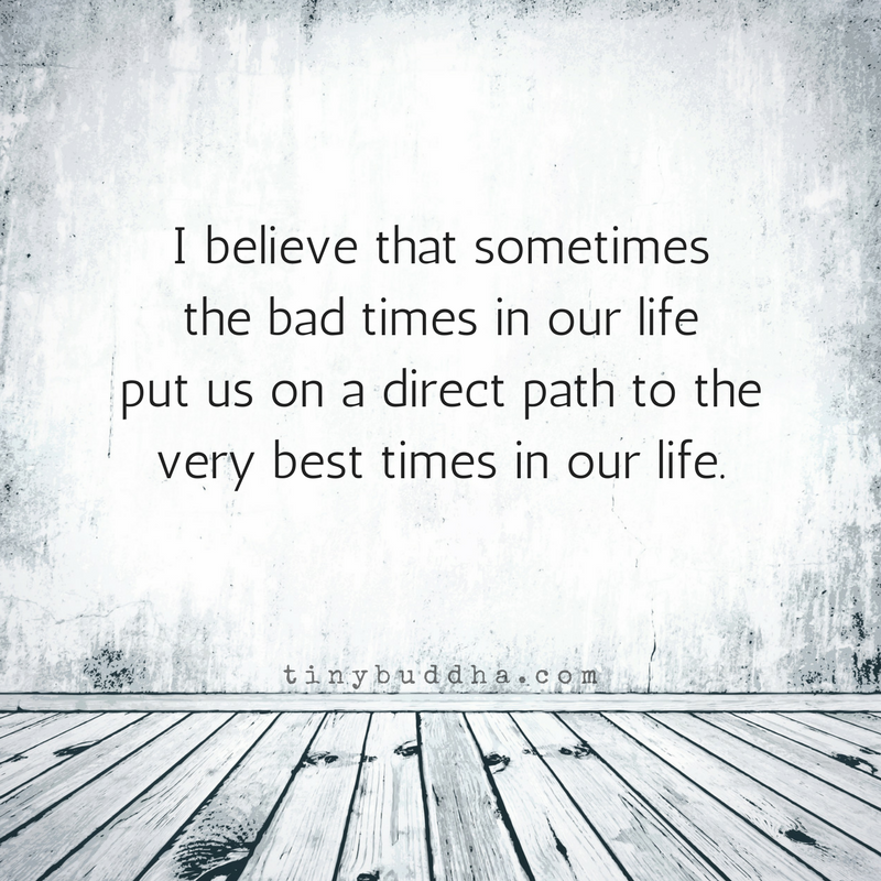 Sometimes Bad Times Lead Us To Good Times Tiny Buddha