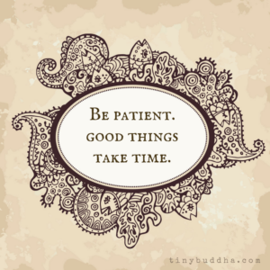Be Patient - Good Things Take Time