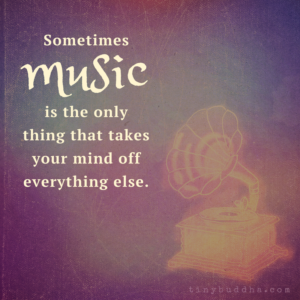 Sometimes Music Is the Only Thing That Takes Your Mind Off Everything Else