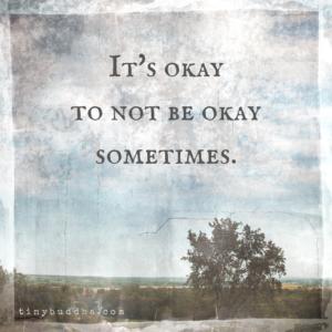It's Okay to Not Be Okay Sometimes