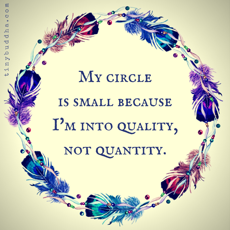 my circle is small because im into quality not quantity