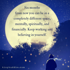 Six Months from Now You Can Be in a Completely Different Space