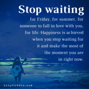 Stop Waiting for Happiness