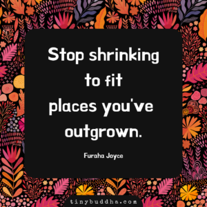 Stop Shrinking to Fit Places You've Outgrown