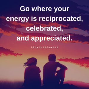 Go Where Your Energy Is Reciprocated