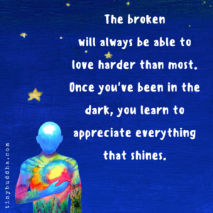 The Broken Will Always Be Able to Love Harder