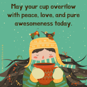 May Your Cup Overflows with Peace, Love, and Pure Awesomeness