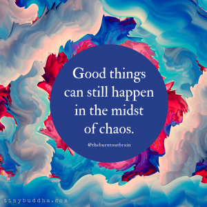 Good Things Can Still Happen in the Midst of Chaos